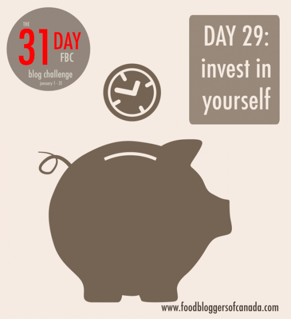 Day 29 of the FBC 31 Day Blog Challenge: Invest in Yourself | FBC www.foodbloggersofcanada.com
