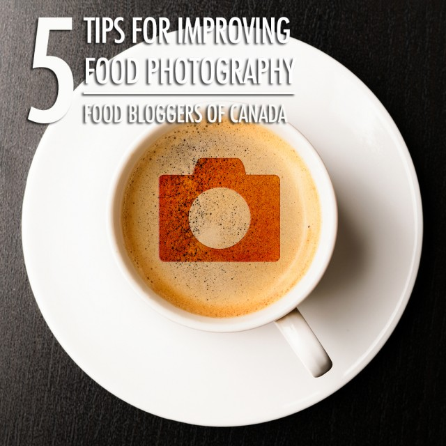 5 Tips For Improving Your Food Photography | Food Bloggers of Canada