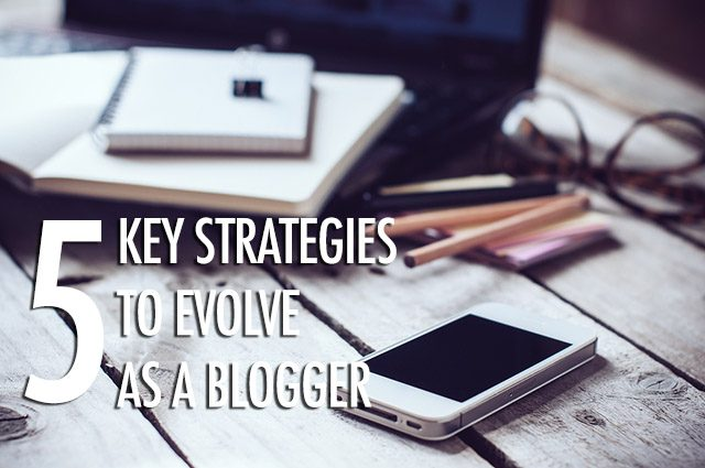 5 Key Strategies to Evolve As A Blogger