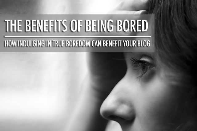 The Benefits of Being Bored | Food Bloggers of Canada