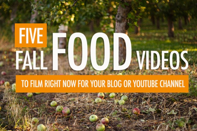 5 Fall Food Videos To Film For Your Blog or YouTube Channel | Food Bloggers of Canada