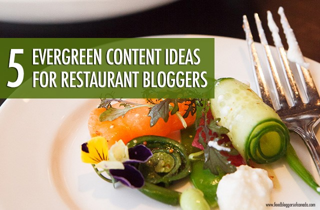 5 Evergreen Content Ideas for Restaurant Bloggers | Food Bloggers of Canada