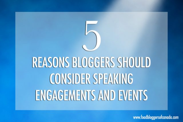 5 Reasons Bloggers Should Do Speaking Engagements and Events | Food Bloggers of Canada