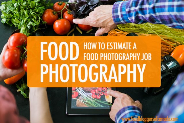 How to Estimate A Food Photography Job | Food Bloggers of Canada