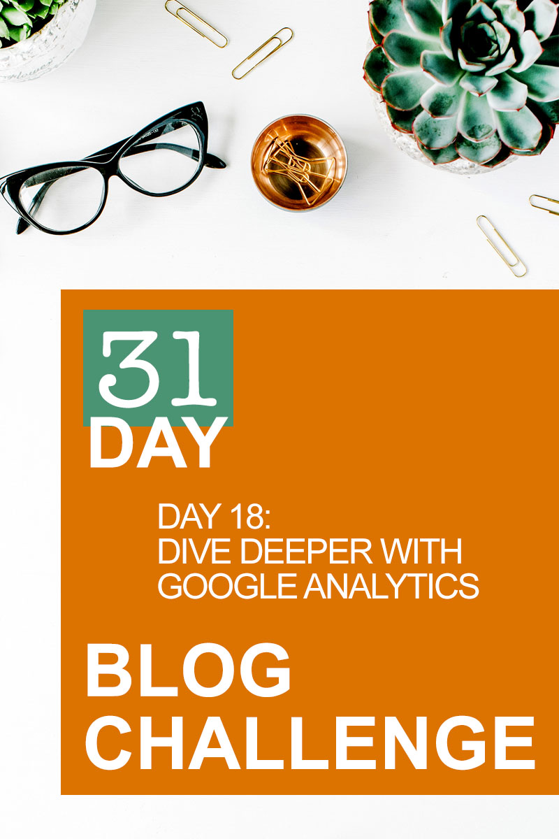 31 Day Blog Challenge Day 18: Dive Deeper With Google Analytics